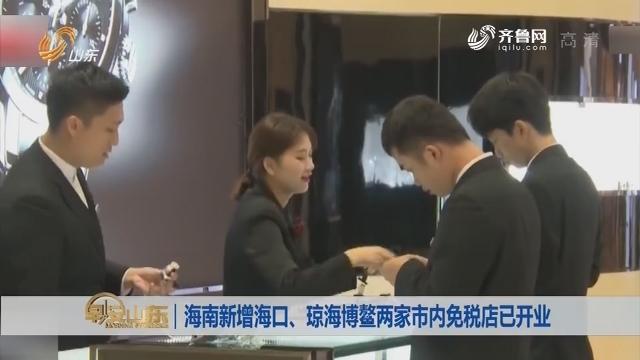 【昨夜今晨】海南新增海口、琼海博鳌两家市内免税店已开业