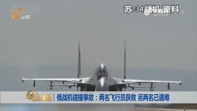 【昨夜今晨】俄战机碰撞事故:两名飞行员获救 另两名已遇难