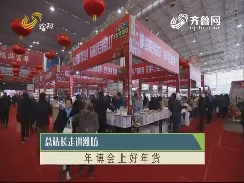 20190120《总站永劫间》:总站长走进潍坊 年博会上好年货