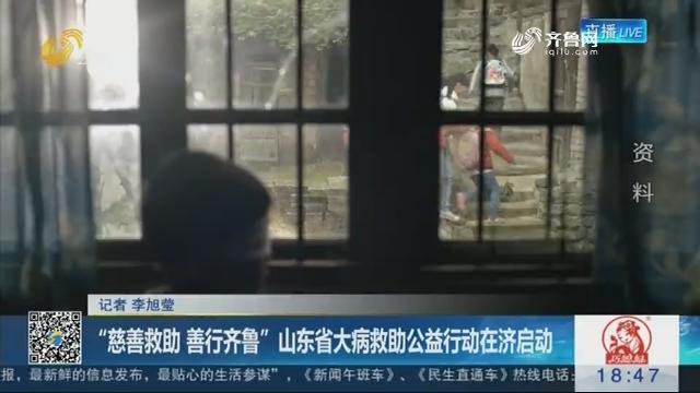 """""""慈善救助 善行齐鲁""""山东省大病救助公益行动在济启动"""