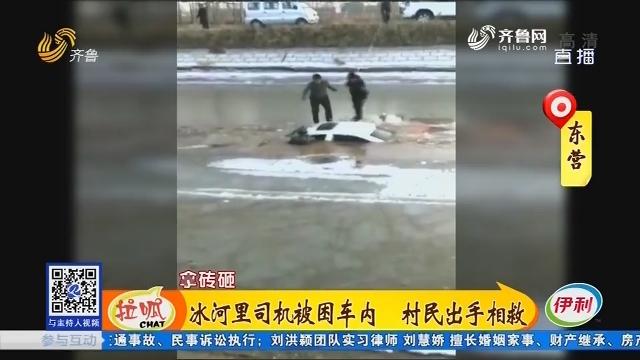 东营:冰河里司机被困车内 村民脱手相救