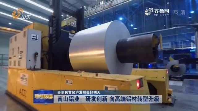 【开创民营经济发展美好明天】南山铝业:研发创新 向高端铝材转型升级