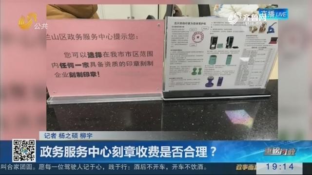 【重磅问政】政务服务中心刻章收费是否合理?