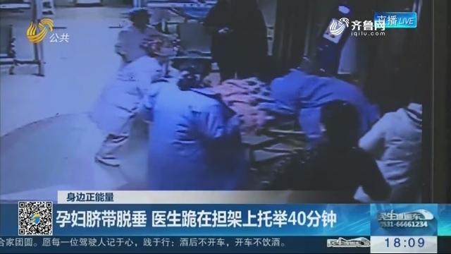 【身边正能量】淄博:孕妇脐带脱垂 医生跪在担架上托举40分钟