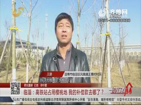 【群众重磅】临淄:高铁站占用樱桃地 我的补偿款去哪了?
