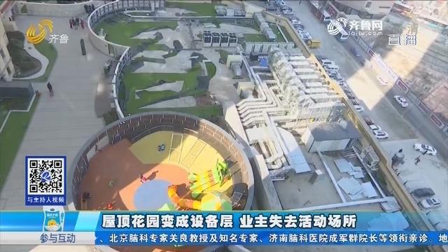 青岛:屋顶花园变成设备层 业主失去活动场所