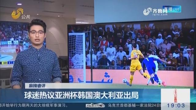 【麻辣睿评】球迷热议亚洲杯韩国澳大利亚出局