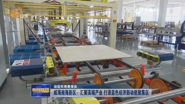 【动能转换看落实】威海南海新区:汇聚高端产业 打造蓝色经济新动能聚集区