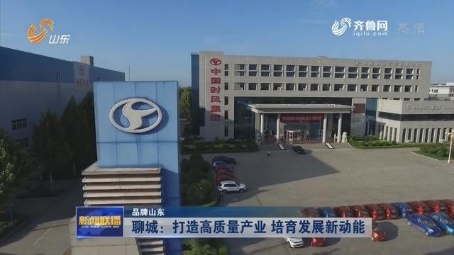 【品牌山东】聊城:打造高质量产业 培育发展新动能