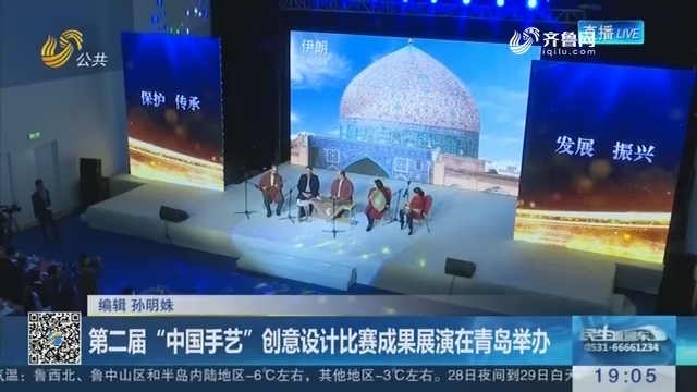 """第二届""""中国手艺""""创意设计比赛成果展演在青岛举办"""
