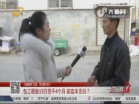【欠薪维权】济南:包工程垫19万苦干4个月 却血本无归?