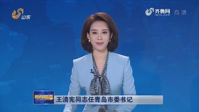 王清宪同志任青岛市委书记
