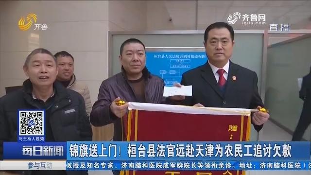 锦旗送上门!桓台县法官远赴天津为农民工追讨欠款