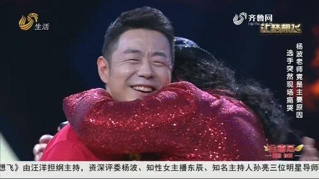 20190131《让梦想飞》:选手突然现场痛哭 杨波老师竟是主要原因