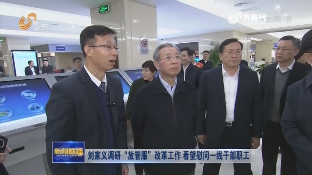 """刘家义调研""""放管服""""改革工作 看望慰问一线干部职工"""
