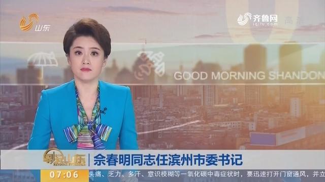佘春明同志任滨州市委书记