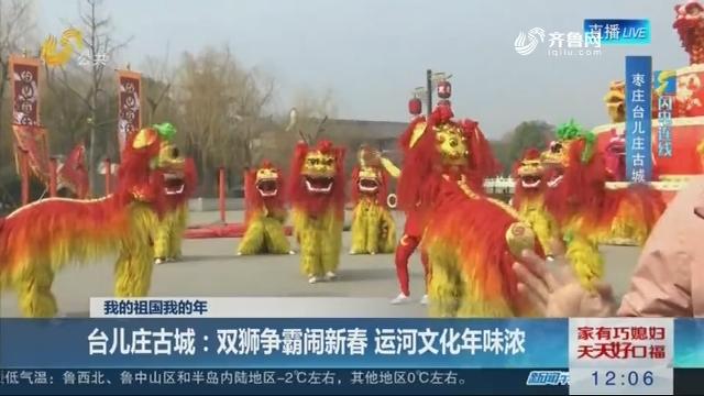 闪电连线——我的祖国我的年 台儿庄古城:双狮争霸闹新春 运河文化年味浓