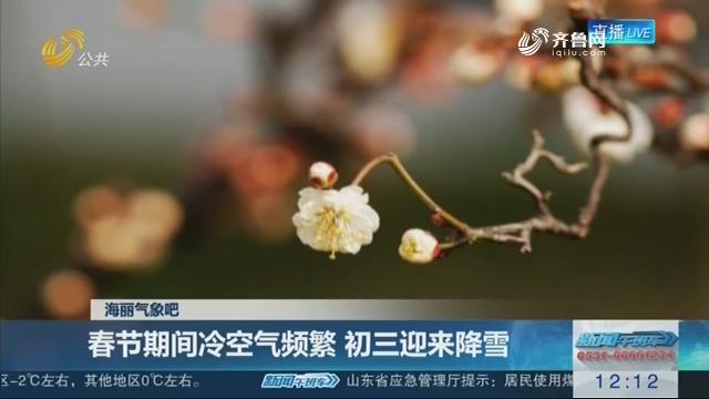 【海丽气象吧】春节期间冷空气频繁 初三迎来降雪
