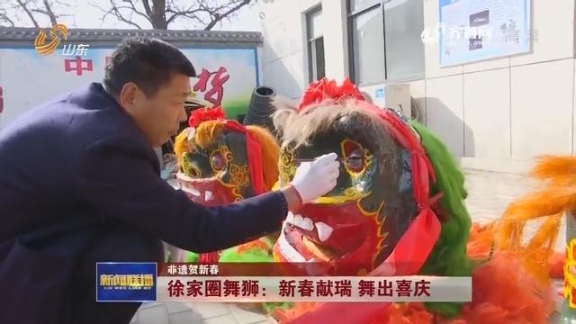 【非遗贺新春】徐家圈舞狮:新春献瑞 舞出喜庆