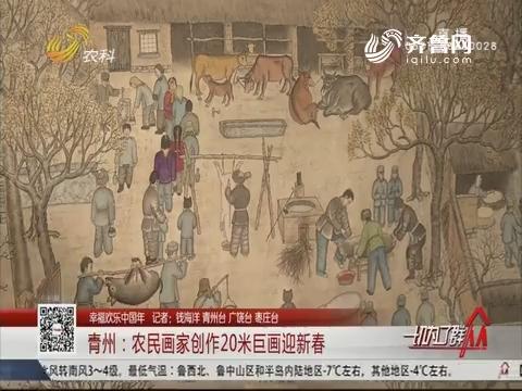 【幸福欢乐中国年】青州:农民画家创作20日巨画迎新春
