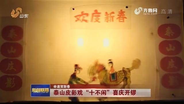"""【非遗贺新春】泰山皮影戏""""十不闲""""喜庆开锣"""