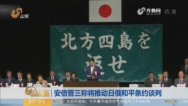 【昨日今晨】安倍晋三称将推动日俄和平条约谈判