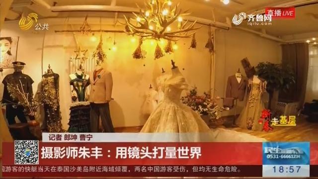 【新春走基层·全家福】摄影师朱丰:用镜头打量世界