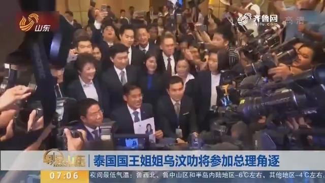 【昨夜今晨】泰国国王姐姐乌汶叻将参加总理角逐