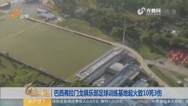 【昨夜今晨】巴西弗拉门戈俱乐部足球训练基地起火致10死3伤