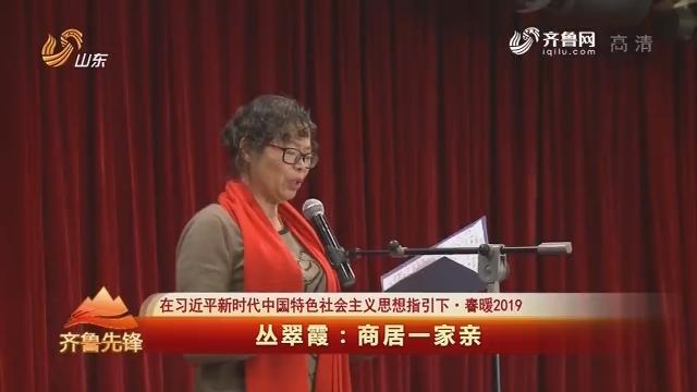 20190209《齐鲁先锋》:在习近平新时代中国特色社会主义思想指引下·春暖2019 丛翠霞——商居一家亲
