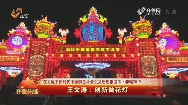 20190210《齐鲁先锋》:在习近平新时代中国特色社会主义思想指引下·春暖2019 王文涛——创新做花灯