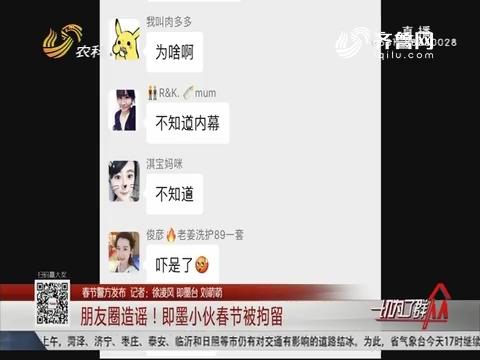 【春节警方发布】朋友圈造谣!即墨小伙春节被拘留