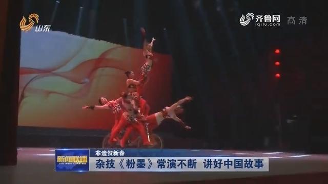【非遗贺新春】杂技《粉墨》常演不断 讲好中国故事