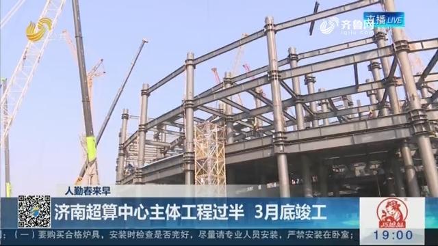 【人勤春来早】济南超算中心主体工程过半 3月底竣工