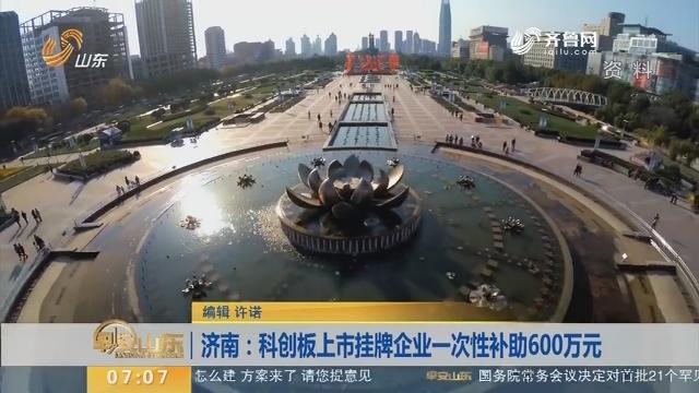 济南:科创板上市挂牌企业一次性补助600万元