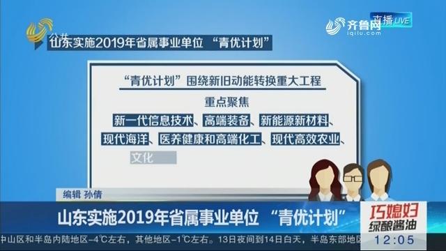 """山东实施2019年省属事业单位 """"青优计划"""""""