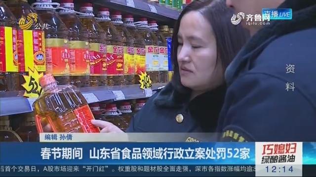 春节期间 山东省食品领域行政立案处罚52家