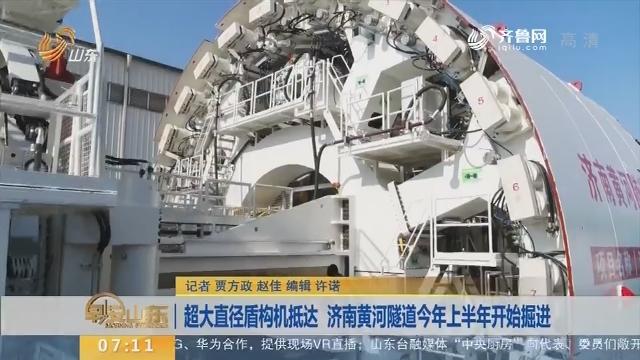 超大直径盾构机抵达 济南黄河隧道2019年上半年开始掘进