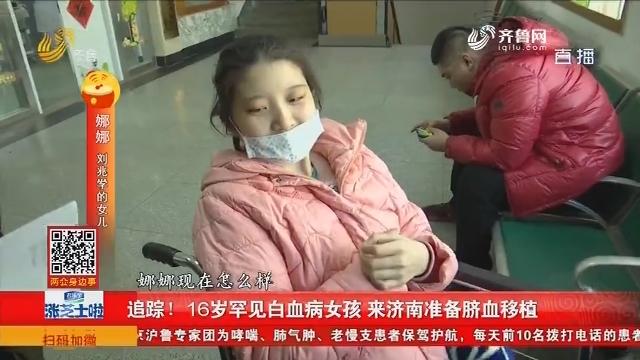 追踪!16岁罕见白血病女孩 来济南准备脐血移植