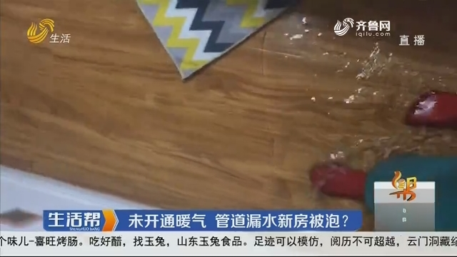 日照:未开通暖气 管道漏水新房被泡?