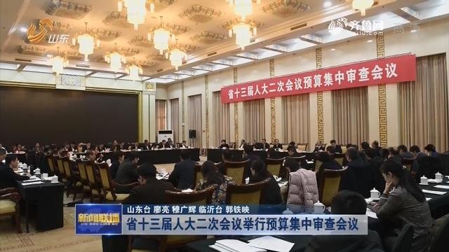 省十三届人大二次会议举行预算集中审查会议