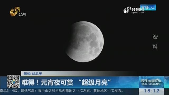 """难得!元宵夜可赏 """"超级月亮"""""""