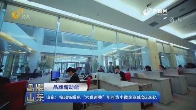 """【品牌新动能】山东:按50%减免""""六税两费""""年可为小微企业减负236亿"""
