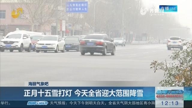 【海丽气象吧】正月十五雪打灯 今天全省迎大范围降雪
