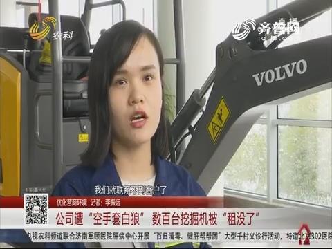 """【优化营商环境】济南:公司遭""""空手套白狼"""" 数百台挖掘机被""""租没了"""""""