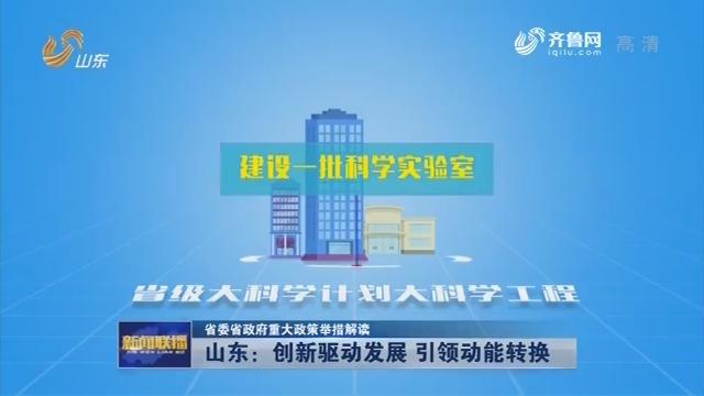 【省委省政府重大政策举措解读】山东:创新驱动发展 引领动能转换
