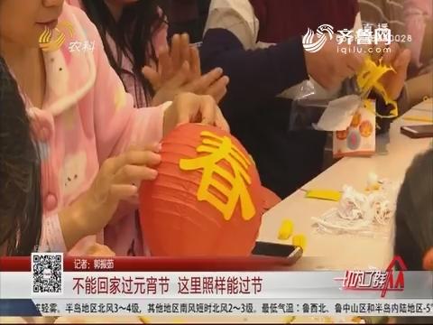 济南:不能回家过元宵节 这里照样能过节