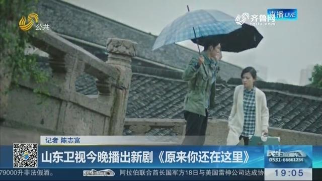 山东卫视2月19日晚播出新剧《原来你还在这里》