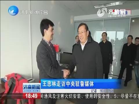 王忠林走访中央驻鲁媒体