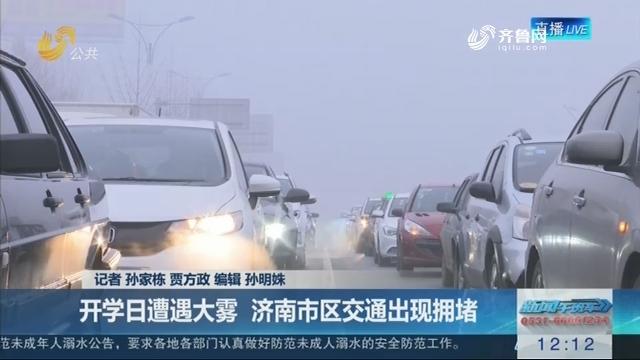 【海丽气象吧】开学日遭遇大雾 济南市区交通出现拥堵